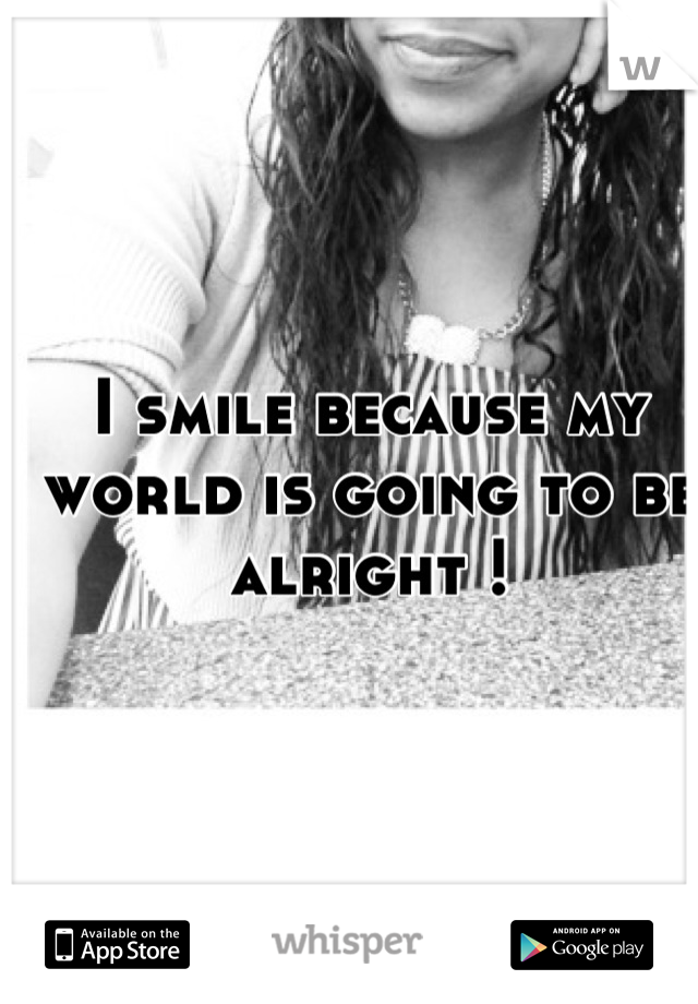 I smile because my world is going to be alright !