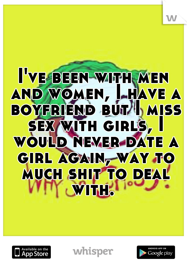 I've been with men and women, I have a boyfriend but I miss sex with girls, I would never date a girl again, way to much shit to deal with.