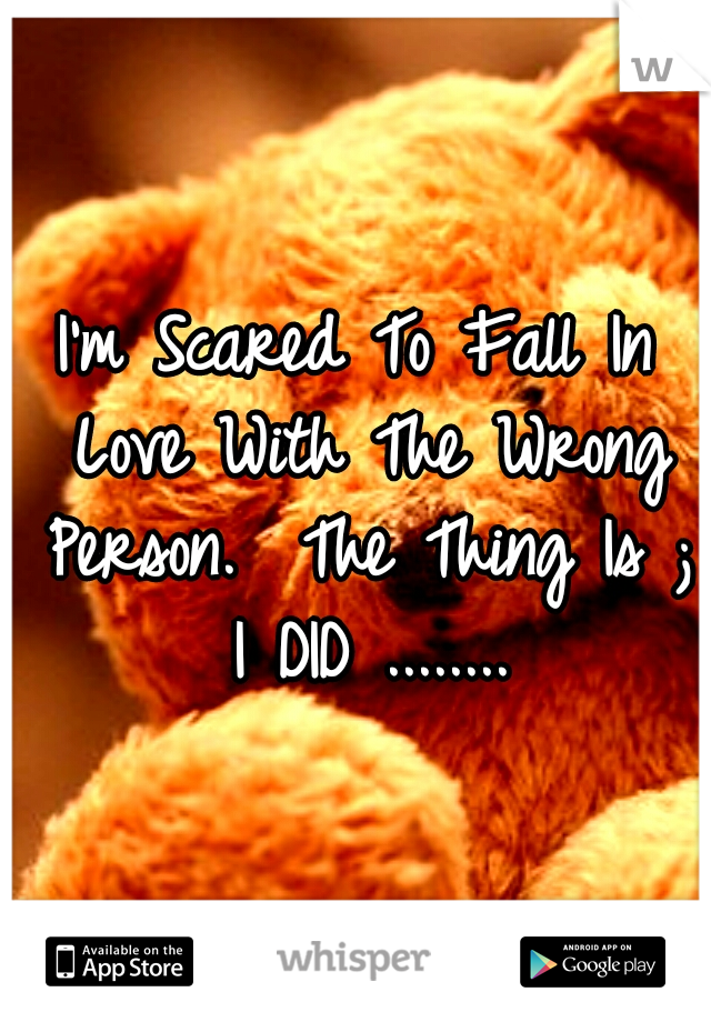 I'm Scared To Fall In Love With The Wrong Person.  The Thing Is ; I DID ........