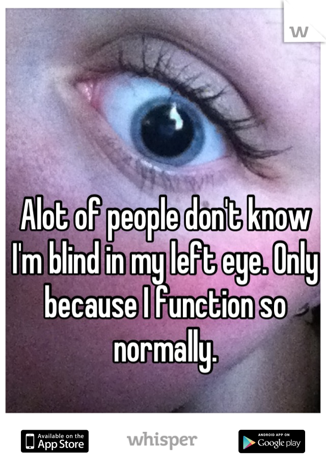 Alot of people don't know I'm blind in my left eye. Only because I function so normally.