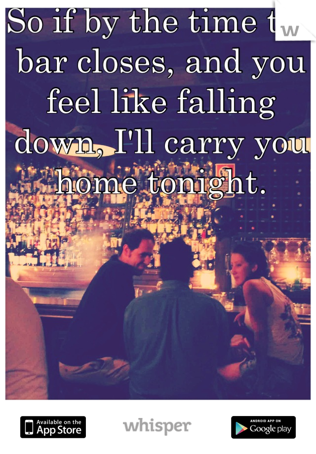 So if by the time the bar closes, and you feel like falling down, I'll carry you home tonight.