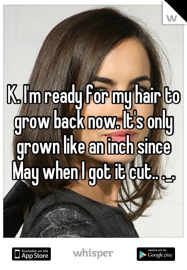 K. I'm ready for my hair to grow back now. It's only grown like an inch since May when I got it cut.. ._.