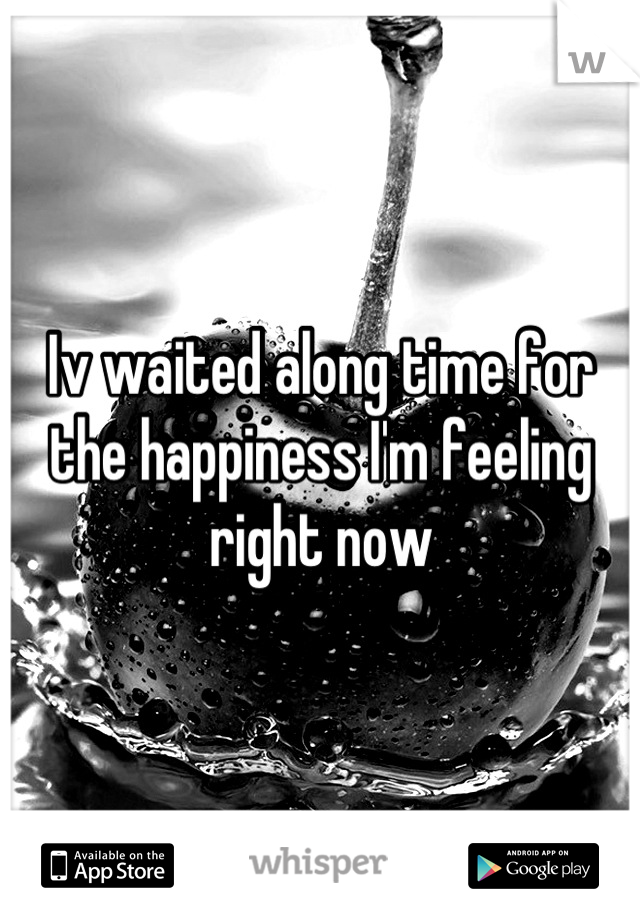Iv waited along time for the happiness I'm feeling right now