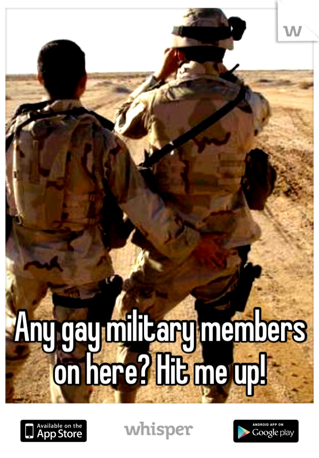 Any gay military members on here? Hit me up!