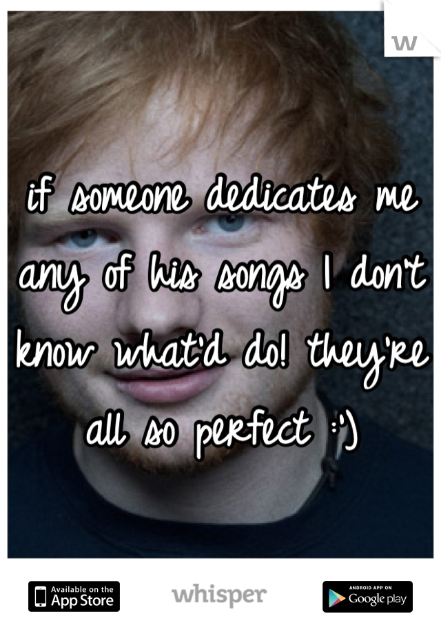 if someone dedicates me any of his songs I don't know what'd do! they're all so perfect :')