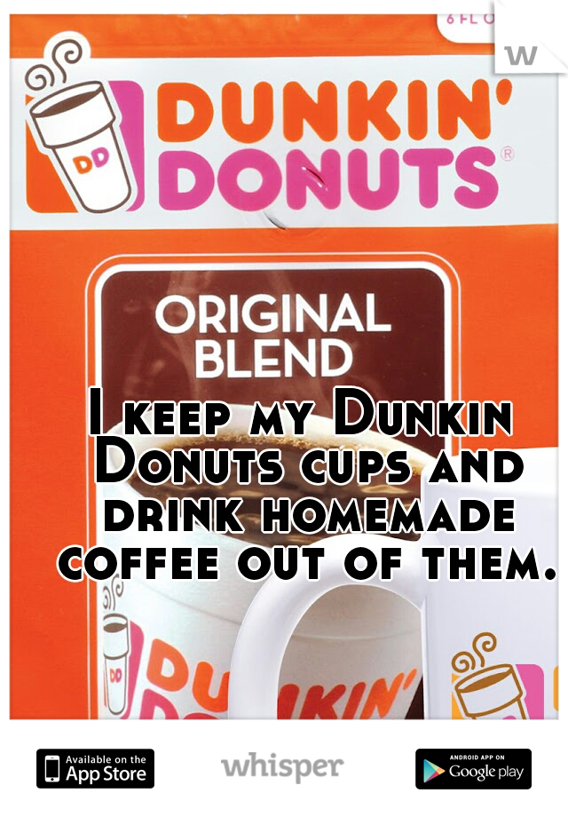 I keep my Dunkin Donuts cups and drink homemade coffee out of them.