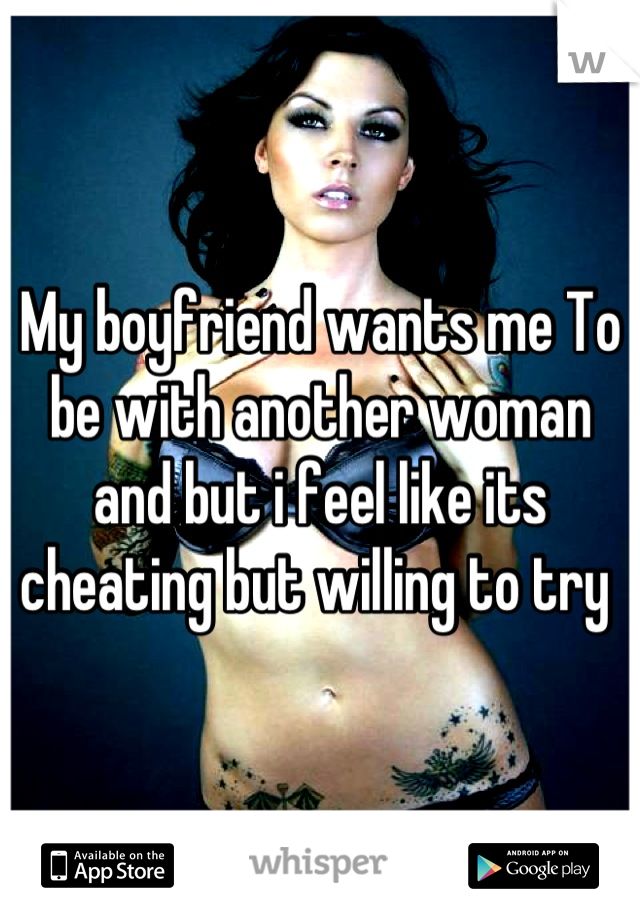 My boyfriend wants me To be with another woman and but i feel like its cheating but willing to try