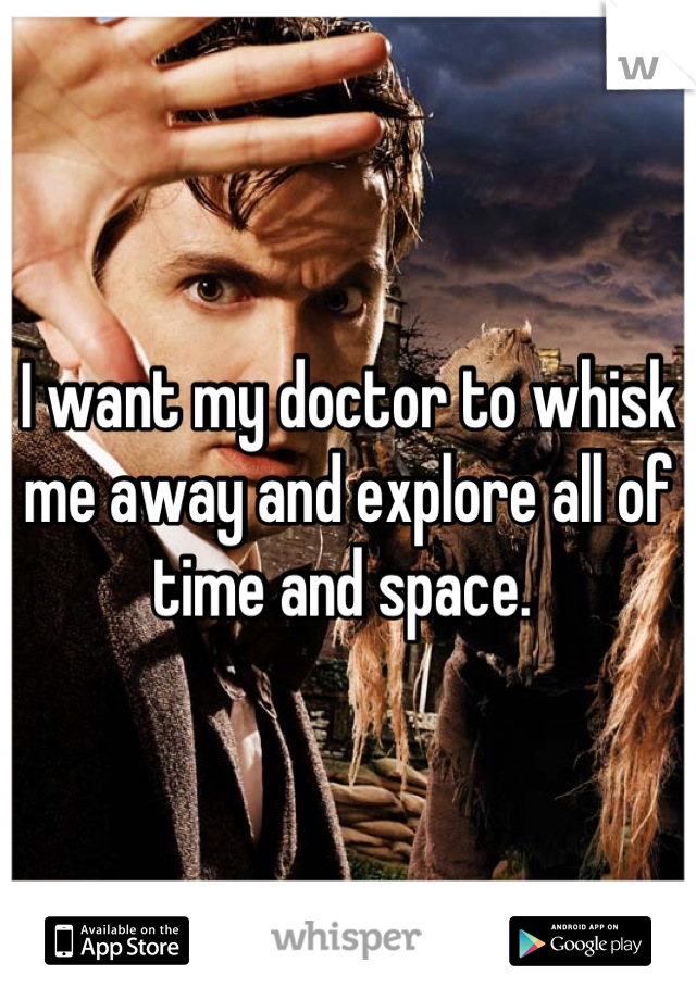 I want my doctor to whisk me away and explore all of time and space.