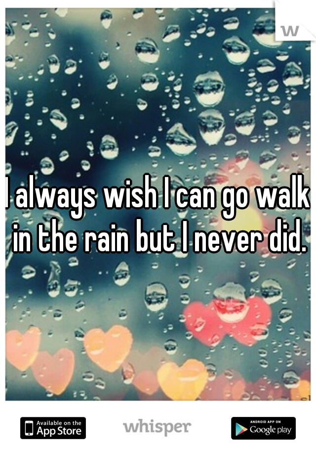 I always wish I can go walk in the rain but I never did.
