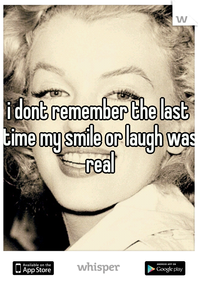 i dont remember the last time my smile or laugh was real