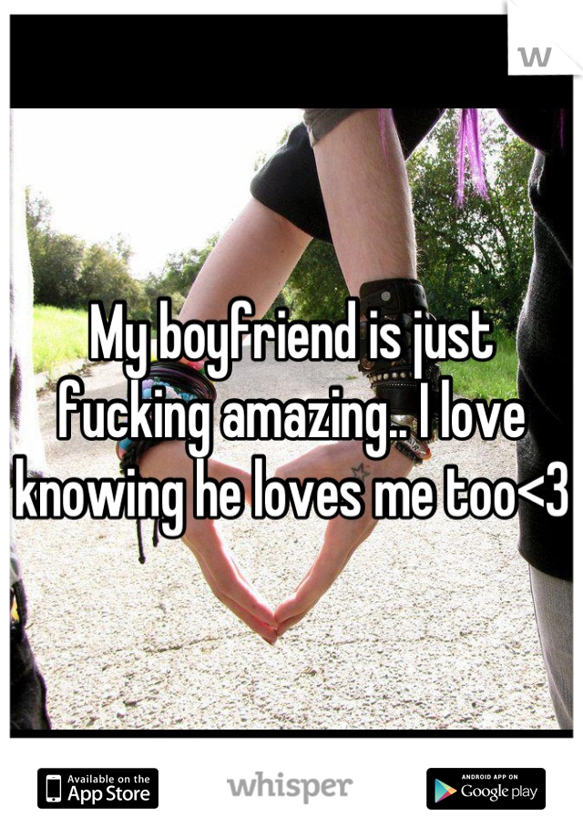 My boyfriend is just fucking amazing.. I love knowing he loves me too<3