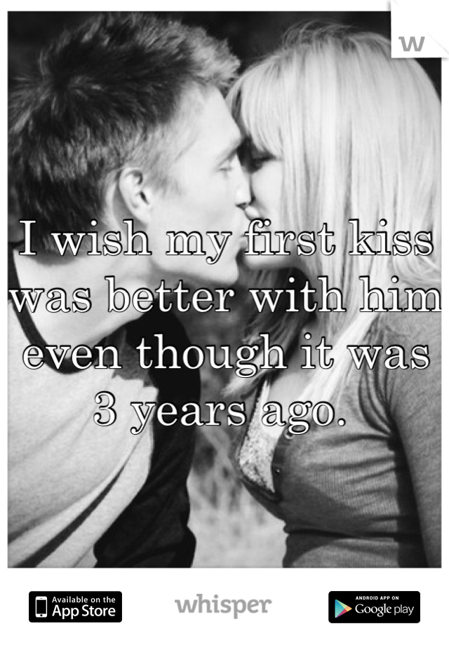 I wish my first kiss was better with him even though it was 3 years ago.