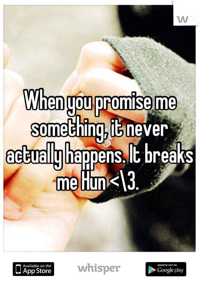 When you promise me something, it never actually happens. It breaks me Hun <\3.