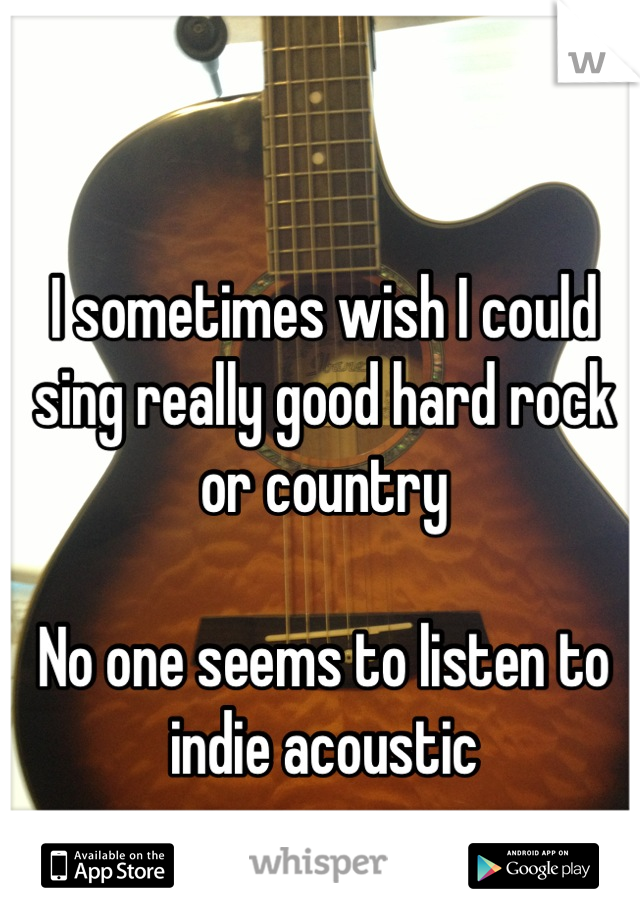 I sometimes wish I could sing really good hard rock or country  No one seems to listen to indie acoustic