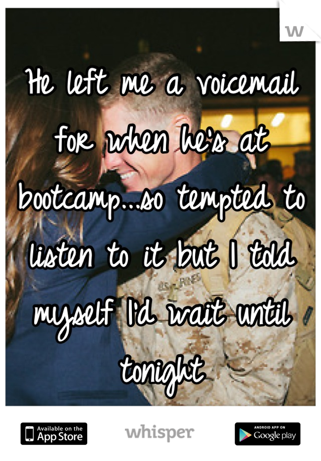 He left me a voicemail for when he's at bootcamp...so tempted to listen to it but I told myself I'd wait until tonight
