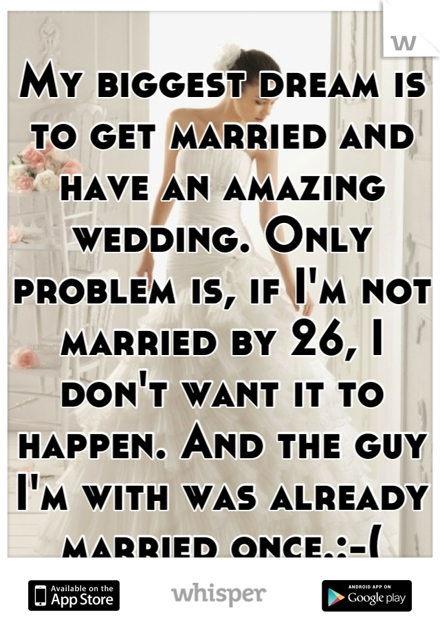 My biggest dream is to get married and have an amazing wedding. Only problem is, if I'm not married by 26, I don't want it to happen. And the guy I'm with was already married once.:-(