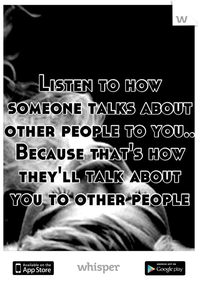 Listen to how someone talks about other people to you.. Because that's how they'll talk about you to other people