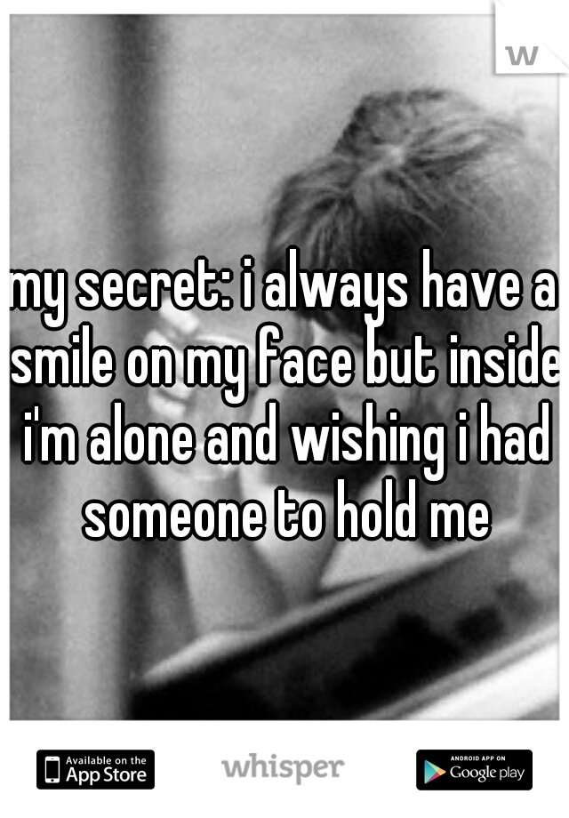 my secret: i always have a smile on my face but inside i'm alone and wishing i had someone to hold me