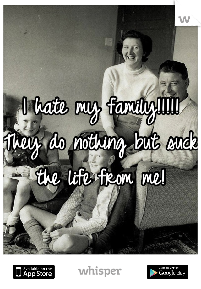 I hate my family!!!!!  They do nothing but suck the life from me!
