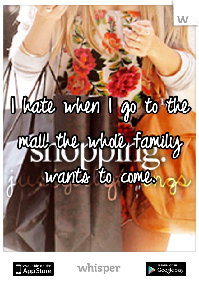 I hate when I go to the mall the whole family wants to come.