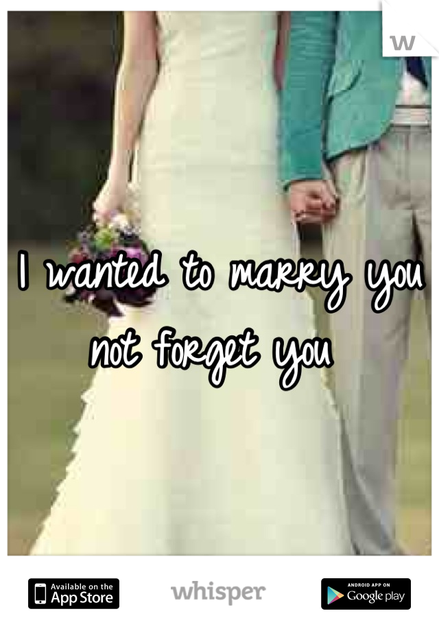 I wanted to marry you not forget you