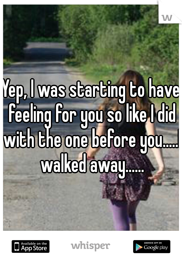 Yep, I was starting to have feeling for you so like I did with the one before you.....I walked away......