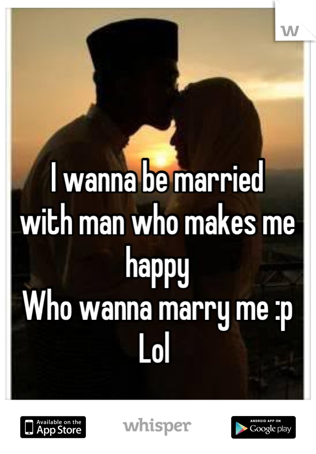I wanna be married  with man who makes me happy  Who wanna marry me :p Lol