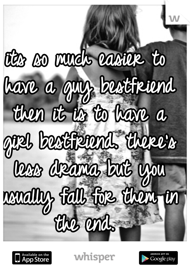 its so much easier to have a guy bestfriend then it is to have a girl bestfriend. there's less drama but you usually fall for them in the end.
