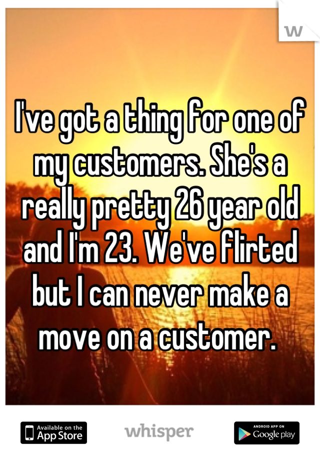 I've got a thing for one of my customers. She's a really pretty 26 year old and I'm 23. We've flirted but I can never make a move on a customer.
