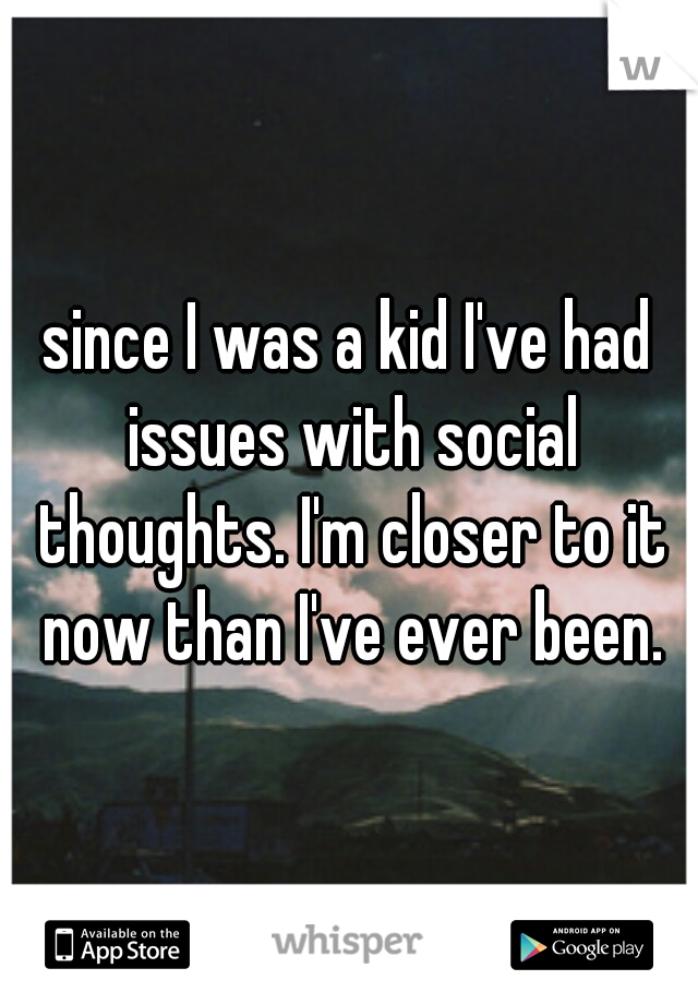 since I was a kid I've had issues with social thoughts. I'm closer to it now than I've ever been.