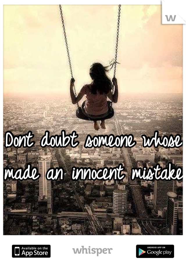 Dont doubt someone whose made an innocent mistake