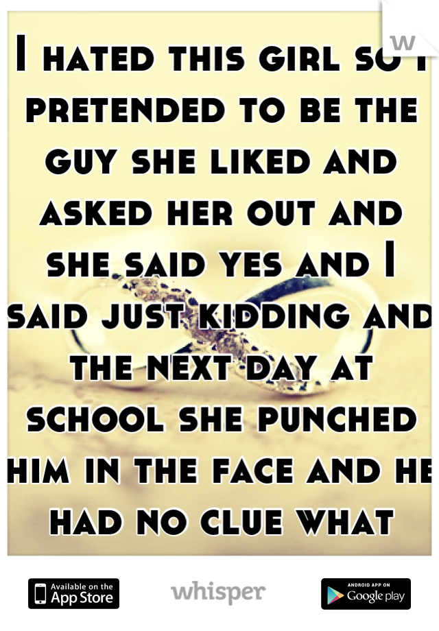 I hated this girl so I pretended to be the guy she liked and asked her out and she said yes and I said just kidding and the next day at school she punched him in the face and he had no clue what for.