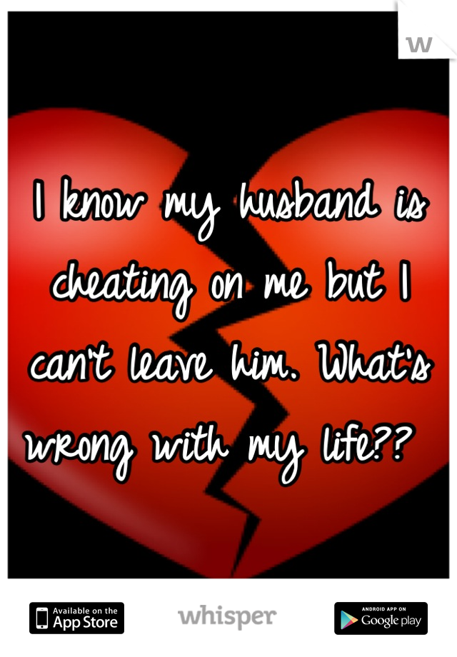 I know my husband is cheating on me but I can't leave him. What's wrong with my life??