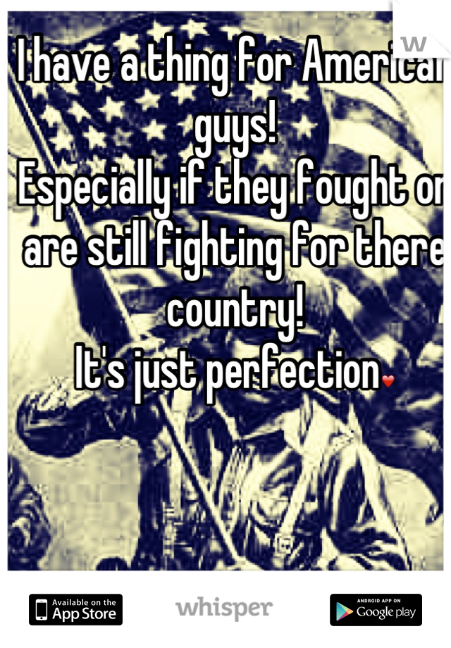 I have a thing for American guys! Especially if they fought or are still fighting for there country! It's just perfection❤