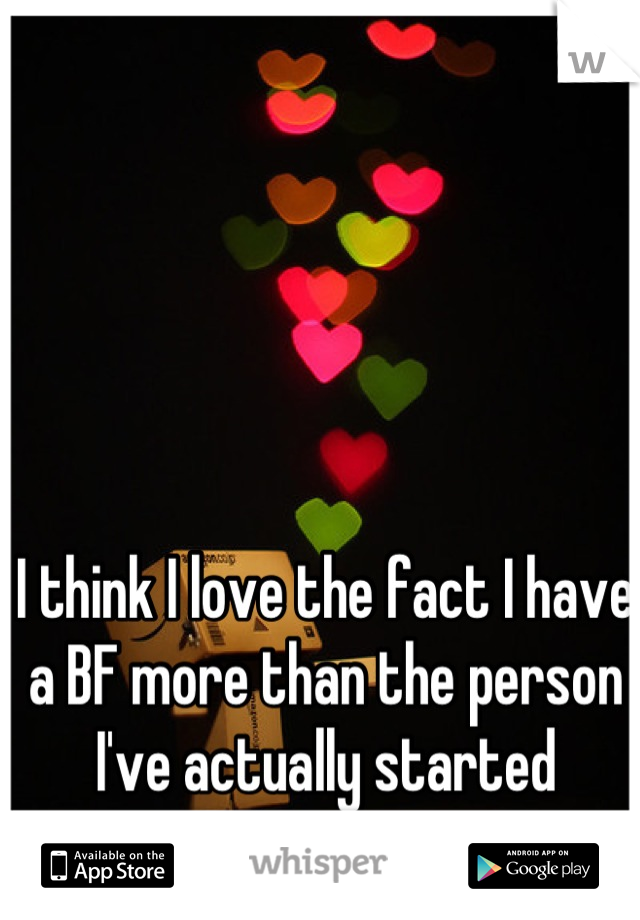 I think I love the fact I have a BF more than the person I've actually started dating!!