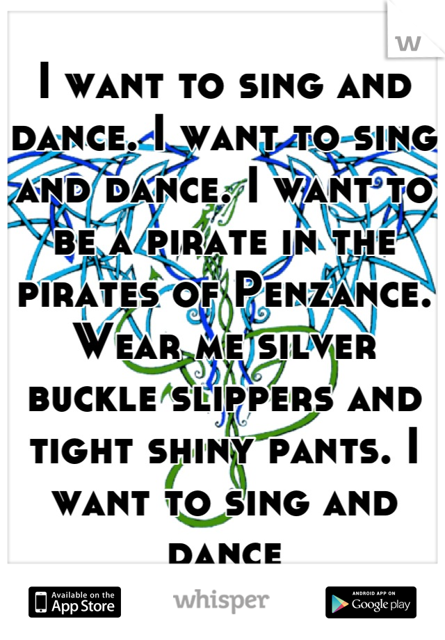 I want to sing and dance. I want to sing and dance. I want to be a pirate in the pirates of Penzance. Wear me silver buckle slippers and tight shiny pants. I want to sing and dance