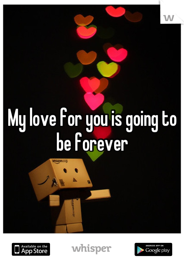 My love for you is going to be forever
