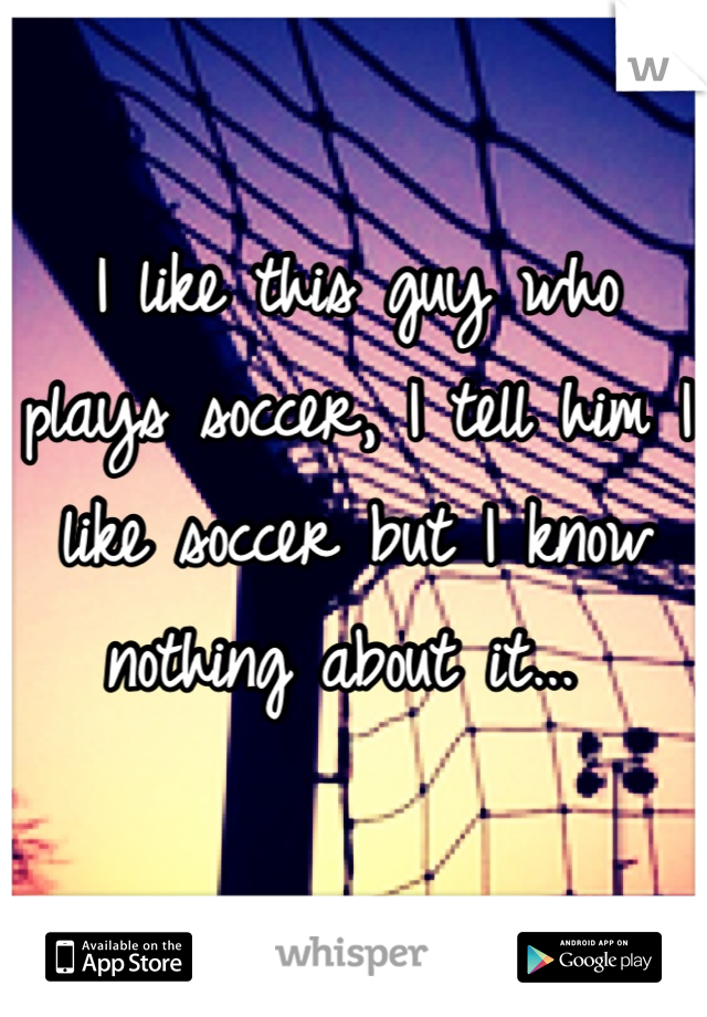 I like this guy who plays soccer, I tell him I like soccer but I know nothing about it...