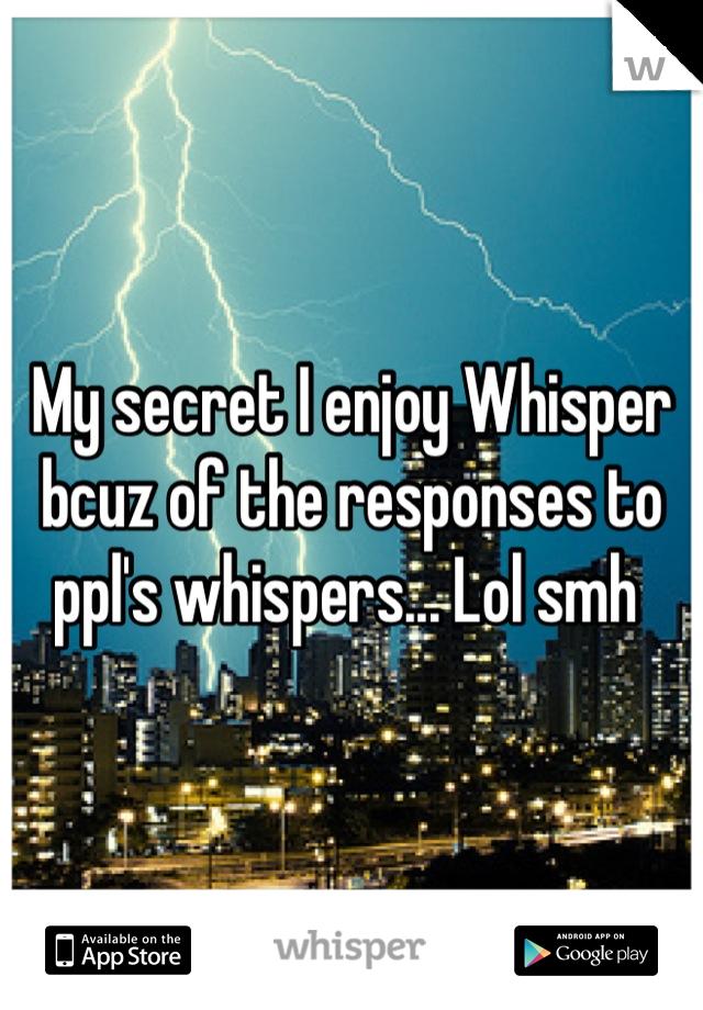 My secret I enjoy Whisper bcuz of the responses to ppl's whispers... Lol smh