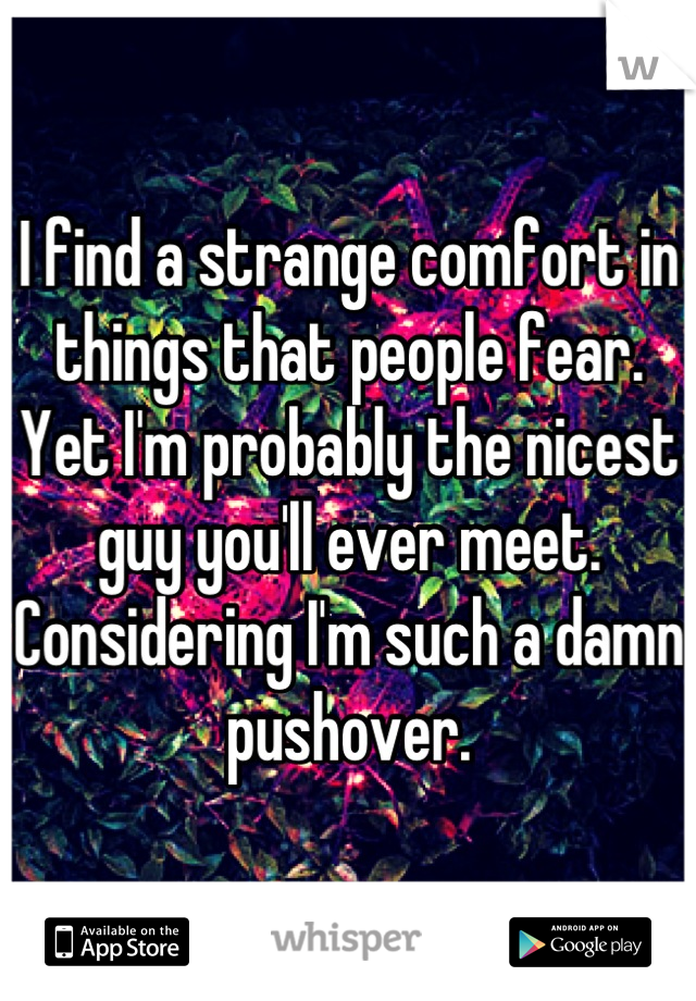 I find a strange comfort in things that people fear. Yet I'm probably the nicest guy you'll ever meet. Considering I'm such a damn pushover.