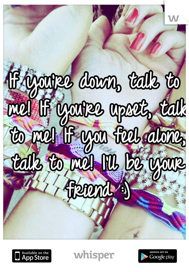 If you're down, talk to me! If you're upset, talk to me! If you feel alone, talk to me! I'll be your friend :)