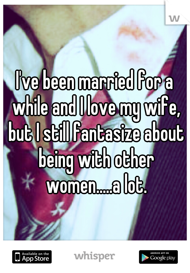 I've been married for a while and I love my wife, but I still fantasize about being with other women.....a lot.