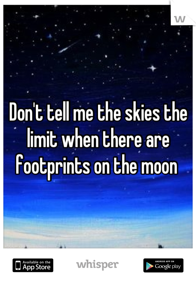 Don't tell me the skies the limit when there are footprints on the moon