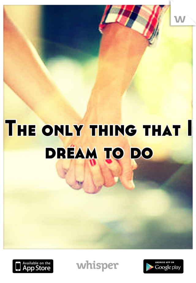 The only thing that I dream to do