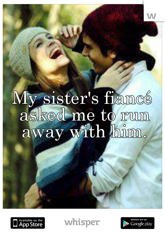 My sister's fiancé asked me to run away with him.