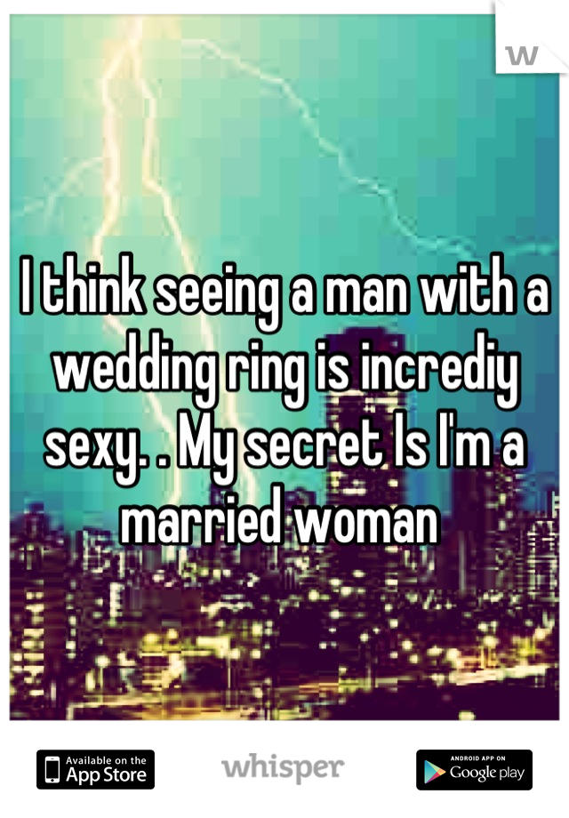 I think seeing a man with a wedding ring is incrediy sexy. . My secret Is I'm a married woman