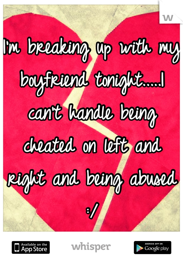 I'm breaking up with my boyfriend tonight.....I can't handle being cheated on left and right and being abused :/