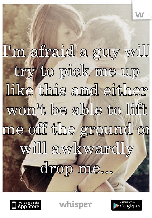 I'm afraid a guy will try to pick me up like this and either won't be able to lift me off the ground or will awkwardly drop me...