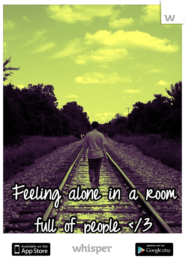 Feeling alone in a room full of people </3