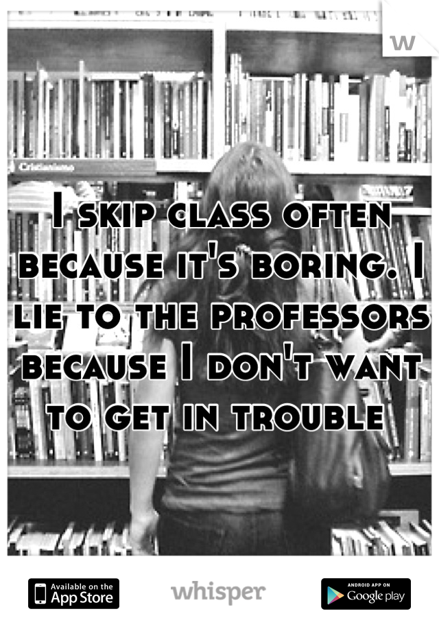 I skip class often because it's boring. I lie to the professors because I don't want to get in trouble